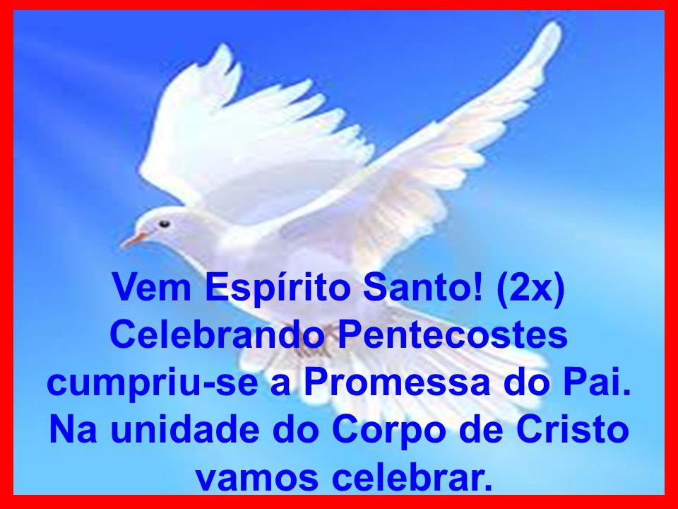 Vem Espírito Santo. (2x) Celebrando Pentecostes cumpriu-se a Promessa do Pai.
