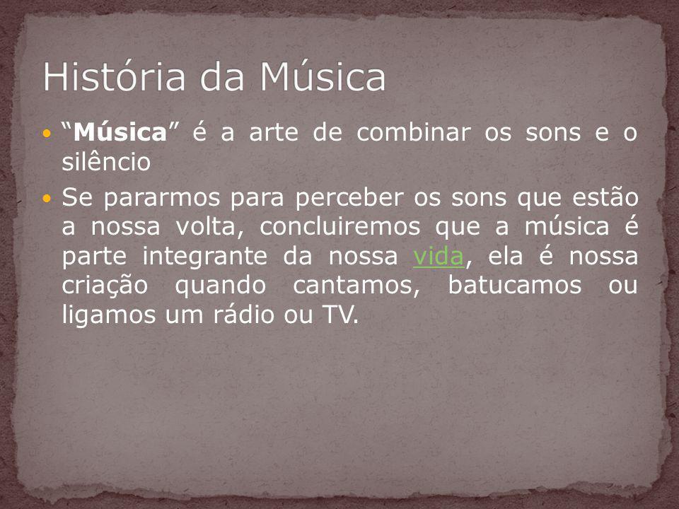 História da Música Música é a arte de combinar os sons e o silêncio