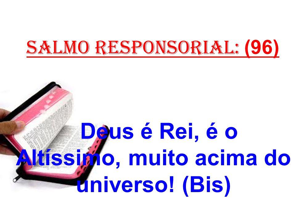 salmo responsorial: (96) Deus é Rei, é o Altíssimo, muito acima do universo! (Bis)