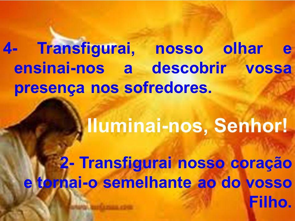 4- Transfigurai, nosso olhar e ensinai-nos a descobrir vossa presença nos sofredores.