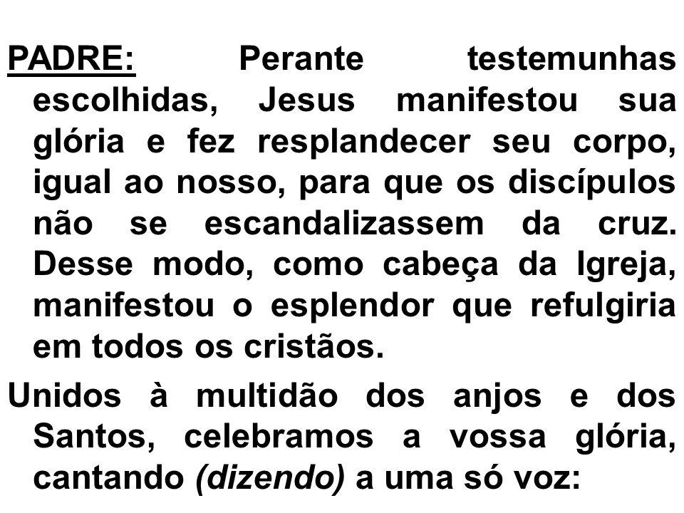 PADRE: Perante testemunhas escolhidas, Jesus manifestou sua glória e fez resplandecer seu corpo, igual ao nosso, para que os discípulos não se escandalizassem da cruz.