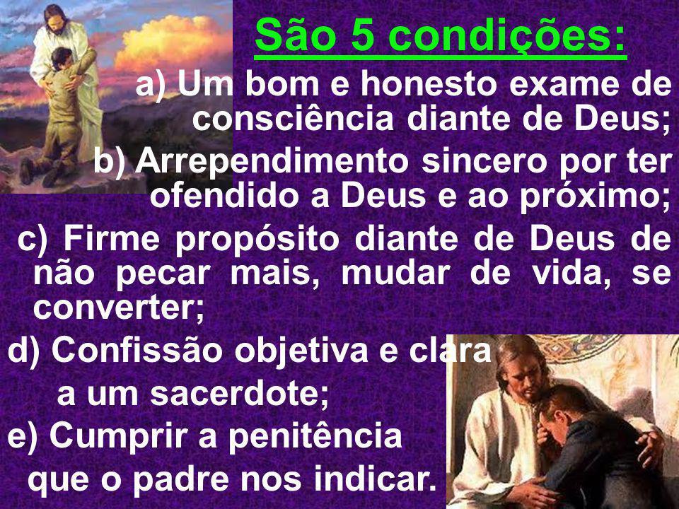 São 5 condições: a) Um bom e honesto exame de consciência diante de Deus; b) Arrependimento sincero por ter ofendido a Deus e ao próximo;