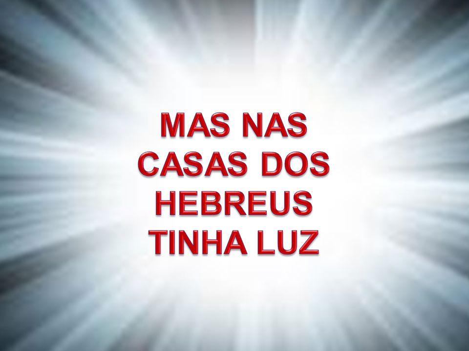 MAS NAS CASAS DOS HEBREUS TINHA LUZ