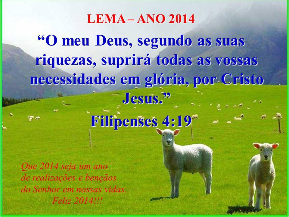 LEMA – ANO 2014 O meu Deus, segundo as suas riquezas, suprirá todas as vossas necessidades em glória, por Cristo Jesus.