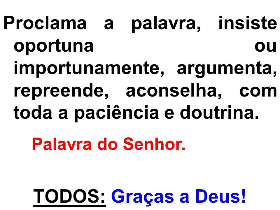 Proclama a palavra, insiste oportuna ou importunamente, argumenta, repreende, aconselha, com toda a paciência e doutrina.