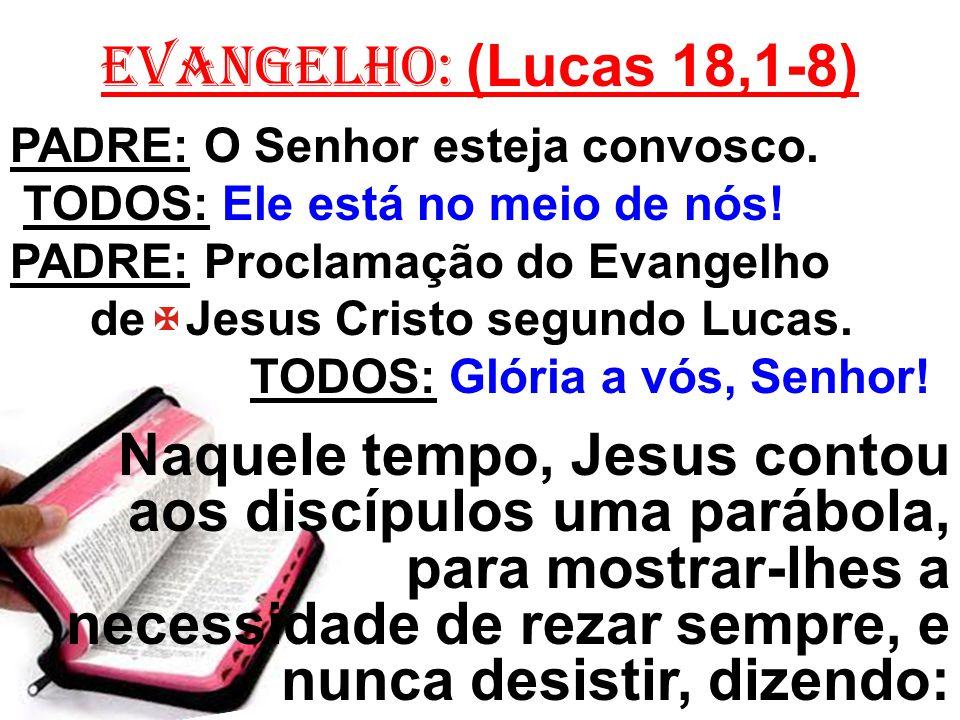 EVANGELHO: (Lucas 18,1-8) PADRE: O Senhor esteja convosco. TODOS: Ele está no meio de nós! PADRE: Proclamação do Evangelho.