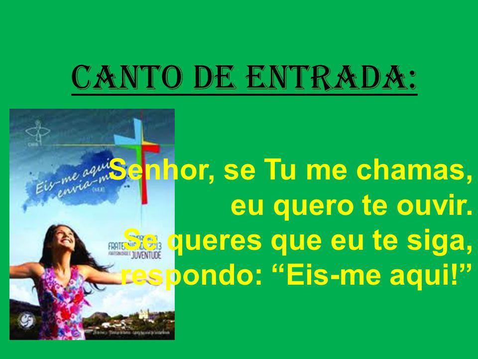 CANTO DE ENTRADA: Senhor, se Tu me chamas, eu quero te ouvir.