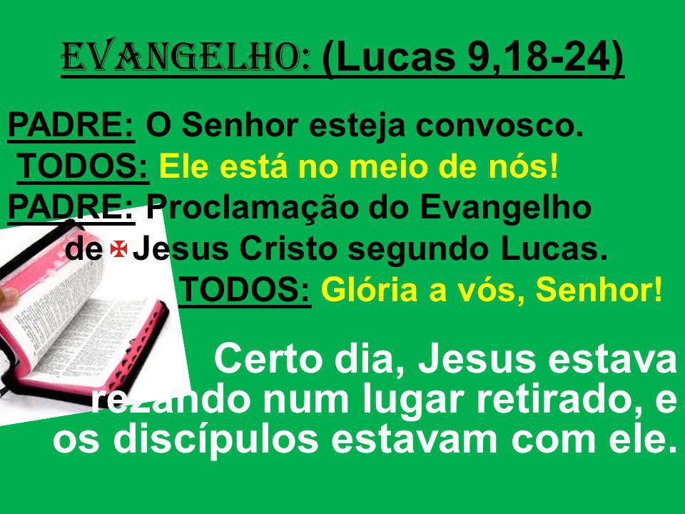 EVANGELHO: (Lucas 9,18-24) PADRE: O Senhor esteja convosco. TODOS: Ele está no meio de nós! PADRE: Proclamação do Evangelho.