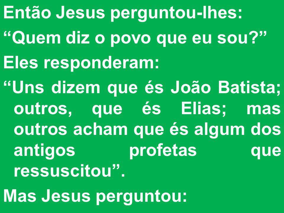 Então Jesus perguntou-lhes: Quem diz o povo que eu sou