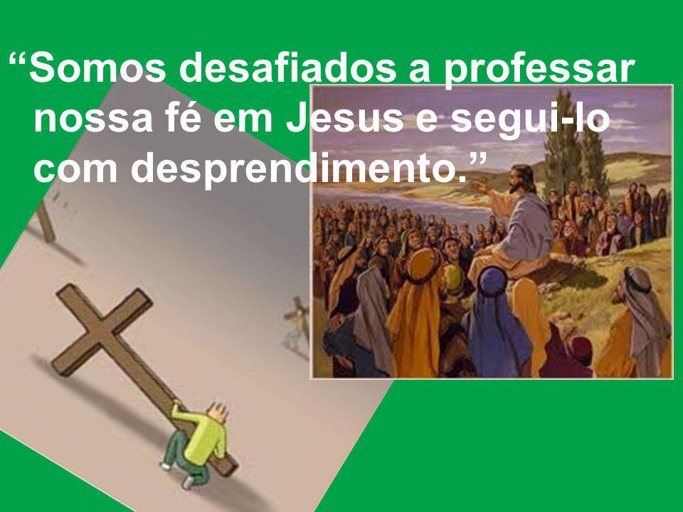 Somos desafiados a professar nossa fé em Jesus e segui-lo com desprendimento.