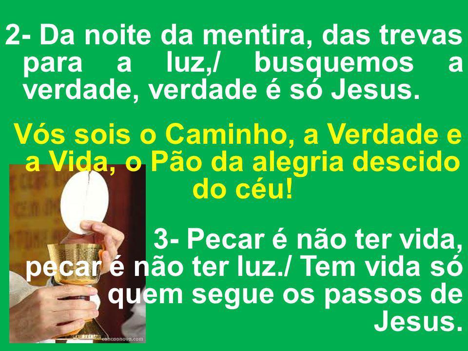 2- Da noite da mentira, das trevas para a luz,/ busquemos a verdade, verdade é só Jesus.