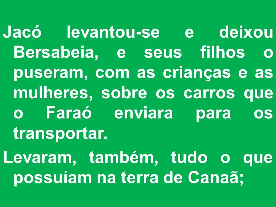 Jacó levantou-se e deixou Bersabeia, e seus filhos o puseram, com as crianças e as mulheres, sobre os carros que o Faraó enviara para os transportar.
