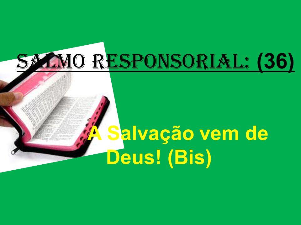 salmo responsorial: (36) A Salvação vem de Deus! (Bis)