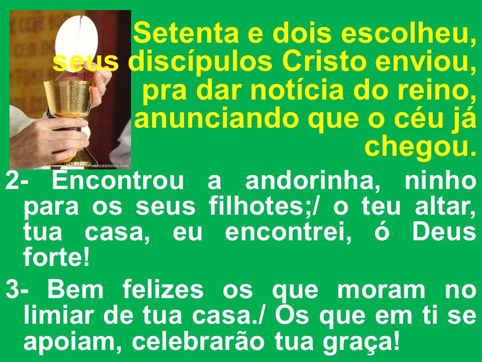 Setenta e dois escolheu, seus discípulos Cristo enviou, pra dar notícia do reino, anunciando que o céu já chegou.