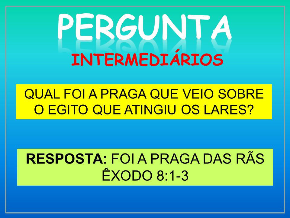 PERGUNTA INTERMEDIÁRIOS RESPOSTA: FOI A PRAGA DAS RÃS ÊXODO 8:1-3