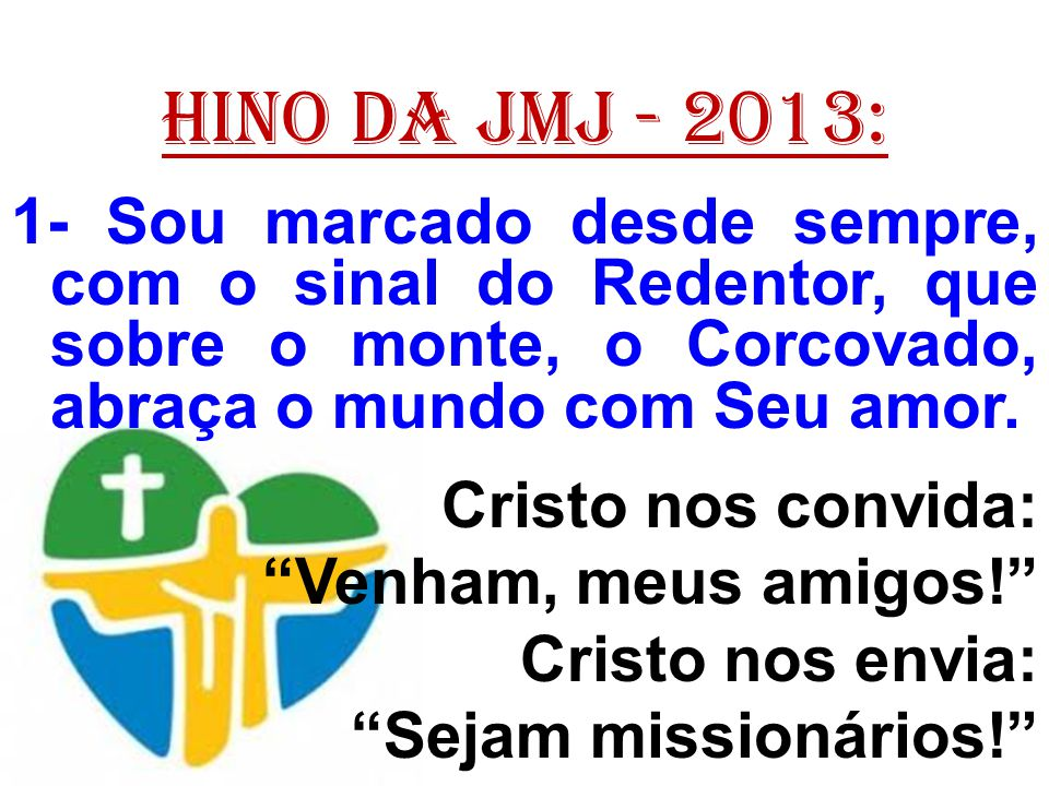 HINO DA JMJ - 2013: 1- Sou marcado desde sempre, com o sinal do Redentor, que sobre o monte, o Corcovado, abraça o mundo com Seu amor.