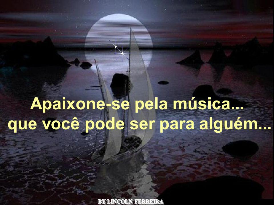 Apaixone-se pela música... que você pode ser para alguém...