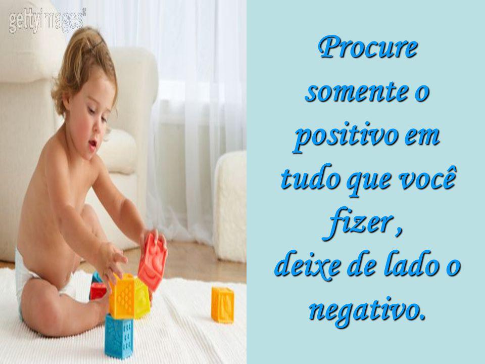 Procure somente o positivo em tudo que você fizer , deixe de lado o negativo.