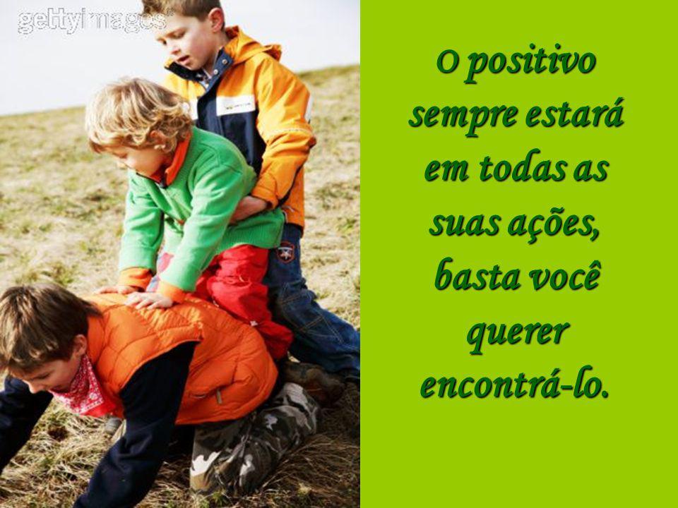 O positivo sempre estará em todas as suas ações, basta você querer encontrá-lo.