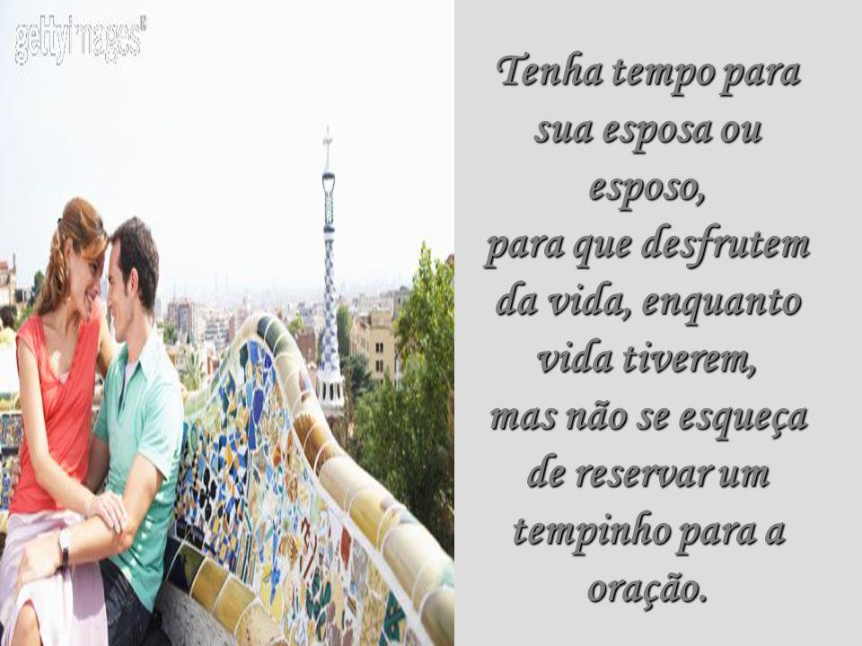Tenha tempo para sua esposa ou esposo, para que desfrutem da vida, enquanto vida tiverem, mas não se esqueça de reservar um tempinho para a oração.