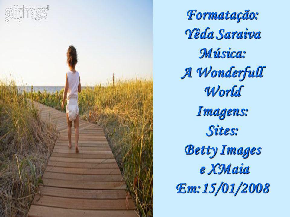 Formatação: Yêda Saraiva Música: A Wonderfull World Imagens: Sites: Betty Images e XMaia Em:15/01/2008