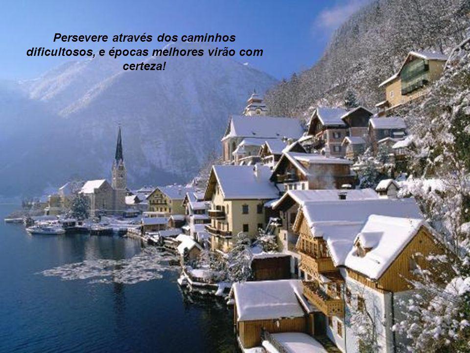 Persevere através dos caminhos dificultosos, e épocas melhores virão com certeza!