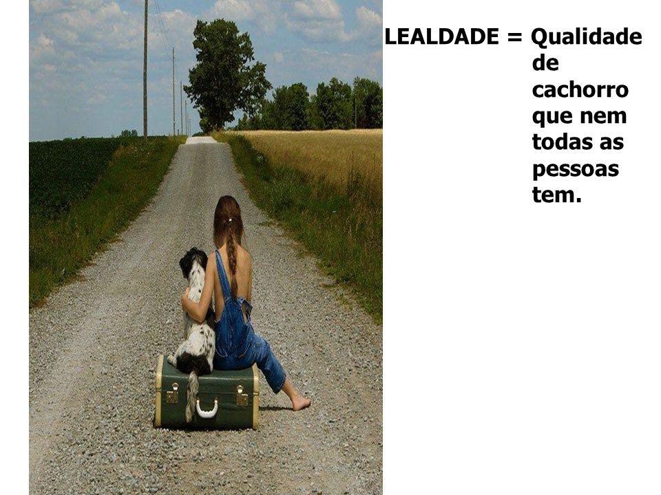 LEALDADE = Qualidade de cachorro que nem todas as pessoas tem.