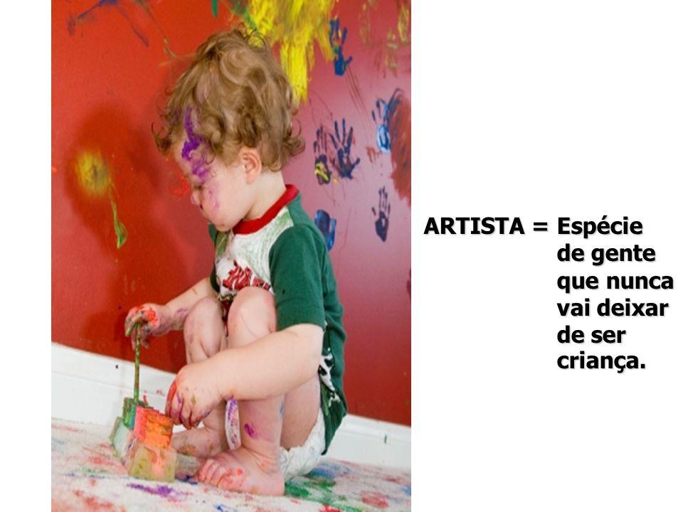 ARTISTA = Espécie de gente que nunca vai deixar de ser criança.