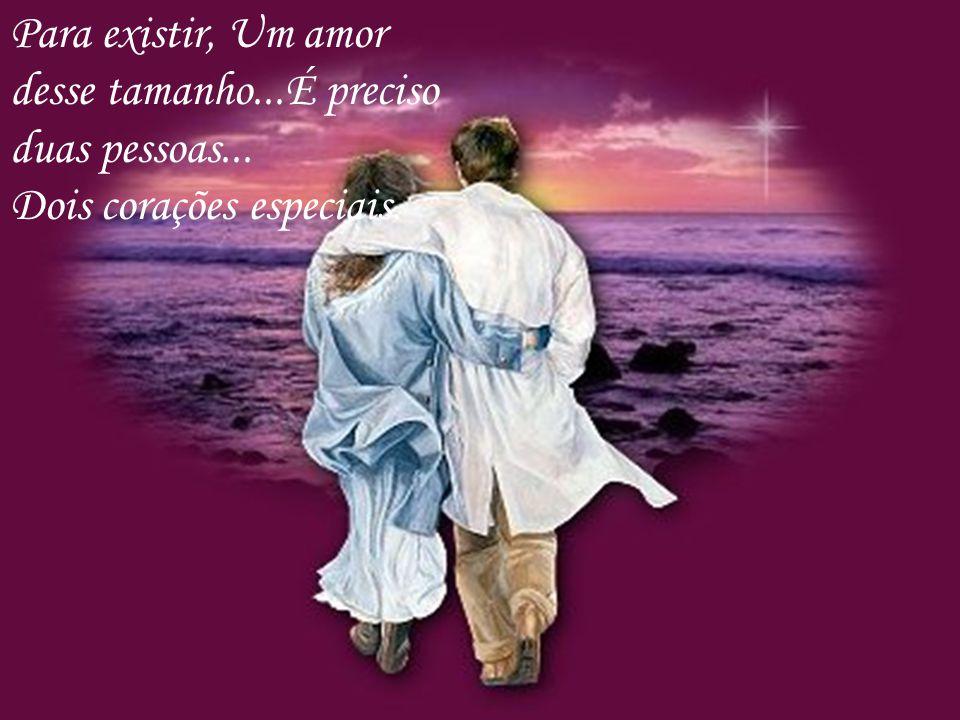 Para existir, Um amor desse tamanho...É preciso duas pessoas...