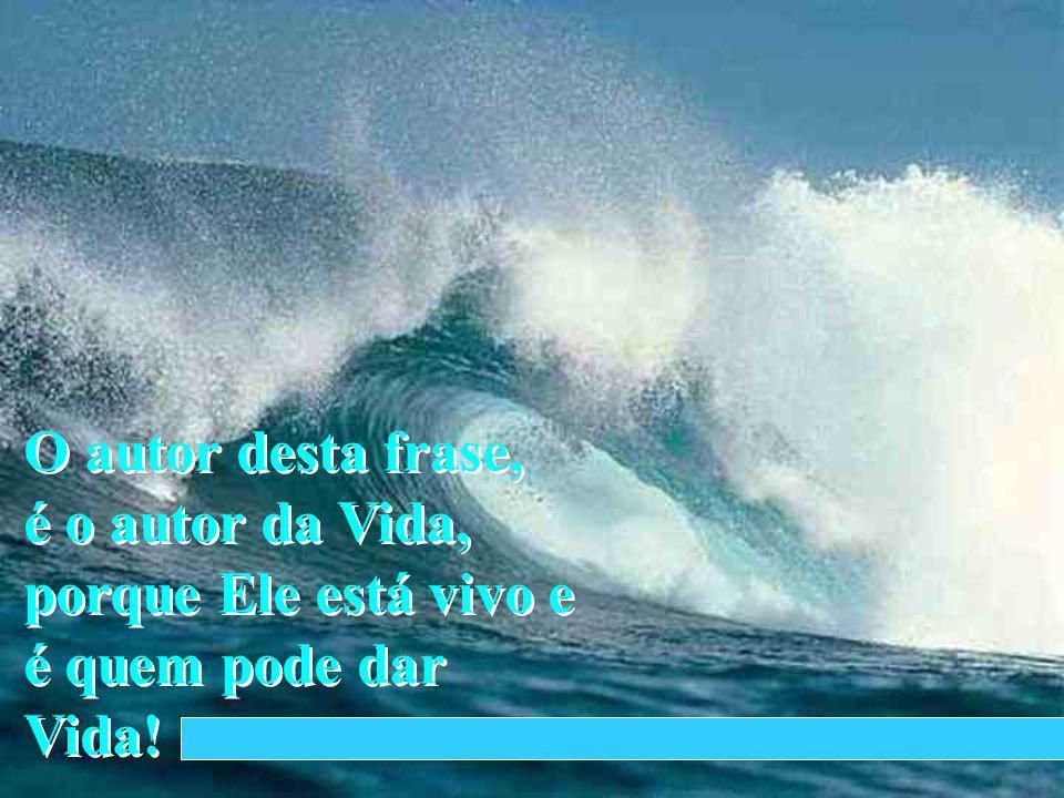 O autor desta frase, é o autor da Vida, porque Ele está vivo e é quem pode dar Vida!