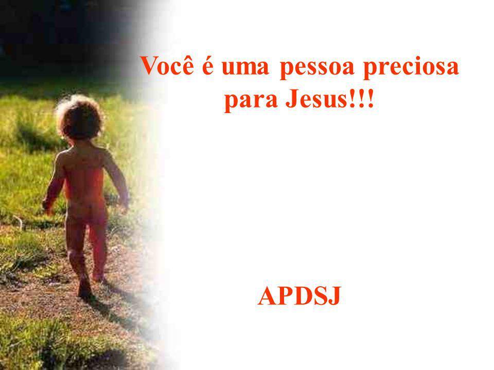Você é uma pessoa preciosa para Jesus!!!
