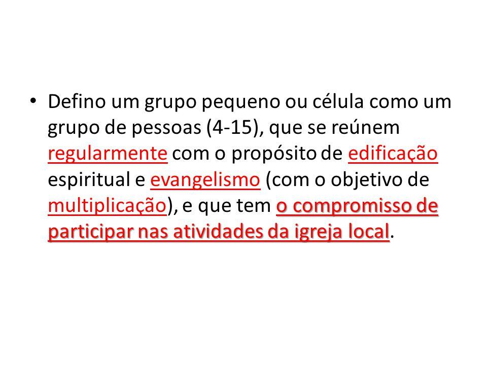 Defino um grupo pequeno ou célula como um grupo de pessoas (4-15), que se reúnem regularmente com o propósito de edificação espiritual e evangelismo (com o objetivo de multiplicação), e que tem o compromisso de participar nas atividades da igreja local.