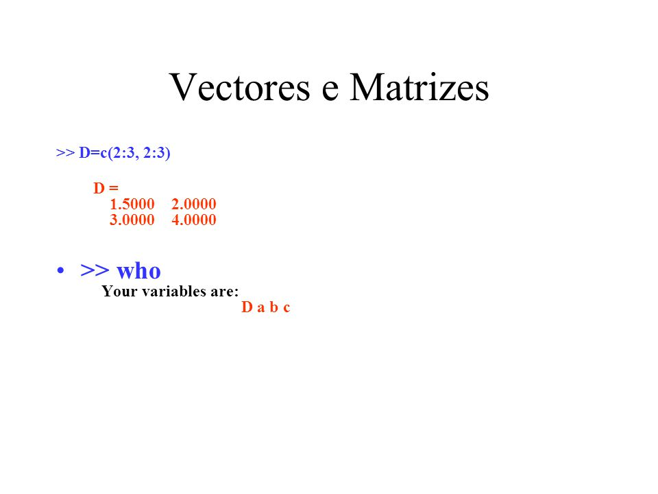 Vectores e Matrizes >> who Your variables are: D a b c
