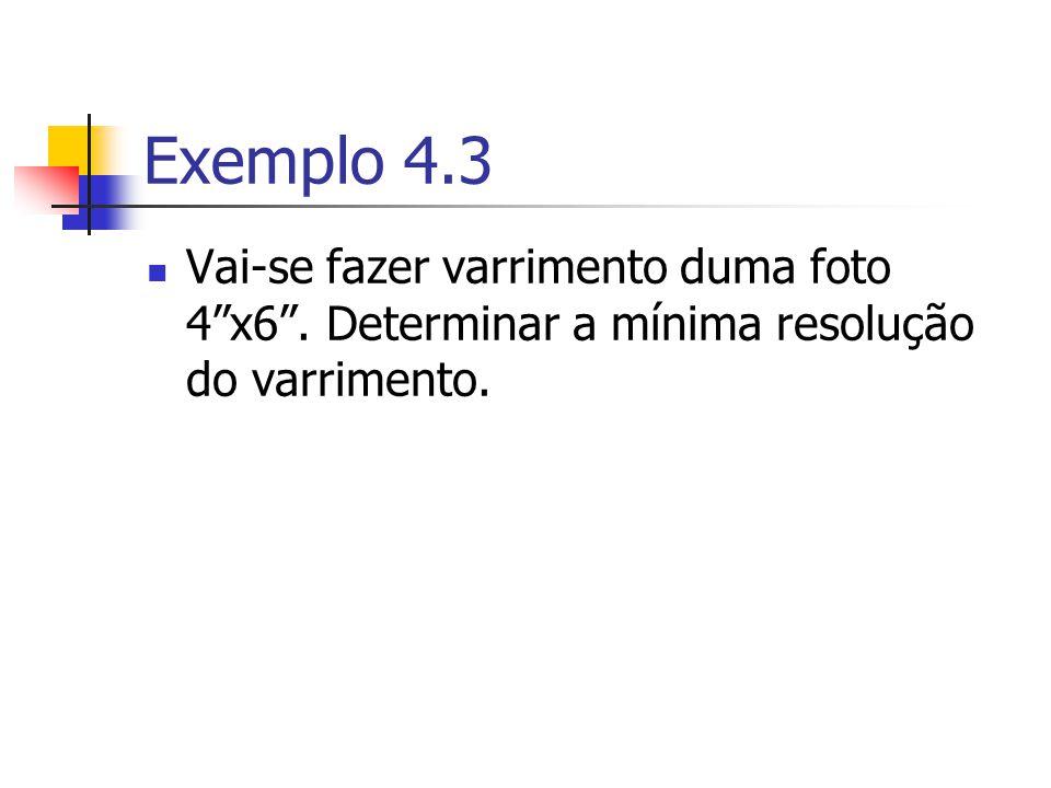Exemplo 4.3 Vai-se fazer varrimento duma foto 4 x6 . Determinar a mínima resolução do varrimento.