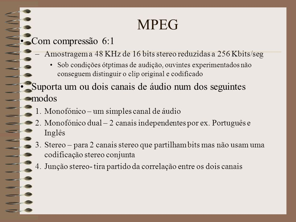 MPEG Com compressão 6:1. Amostragem a 48 KHz de 16 bits stereo reduzidas a 256 Kbits/seg.