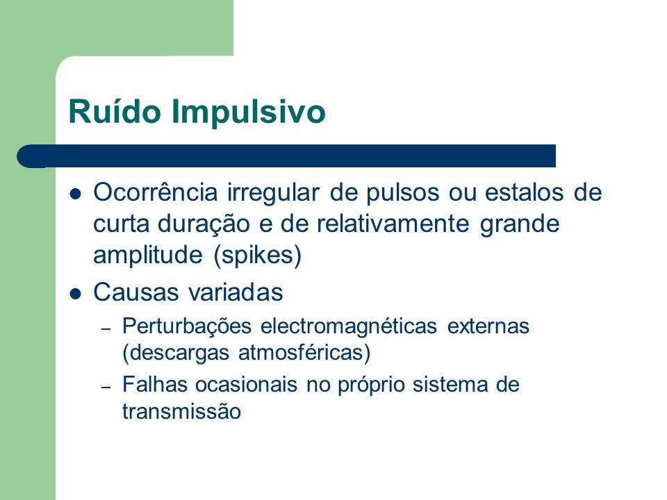 Ruído Impulsivo Ocorrência irregular de pulsos ou estalos de curta duração e de relativamente grande amplitude (spikes)