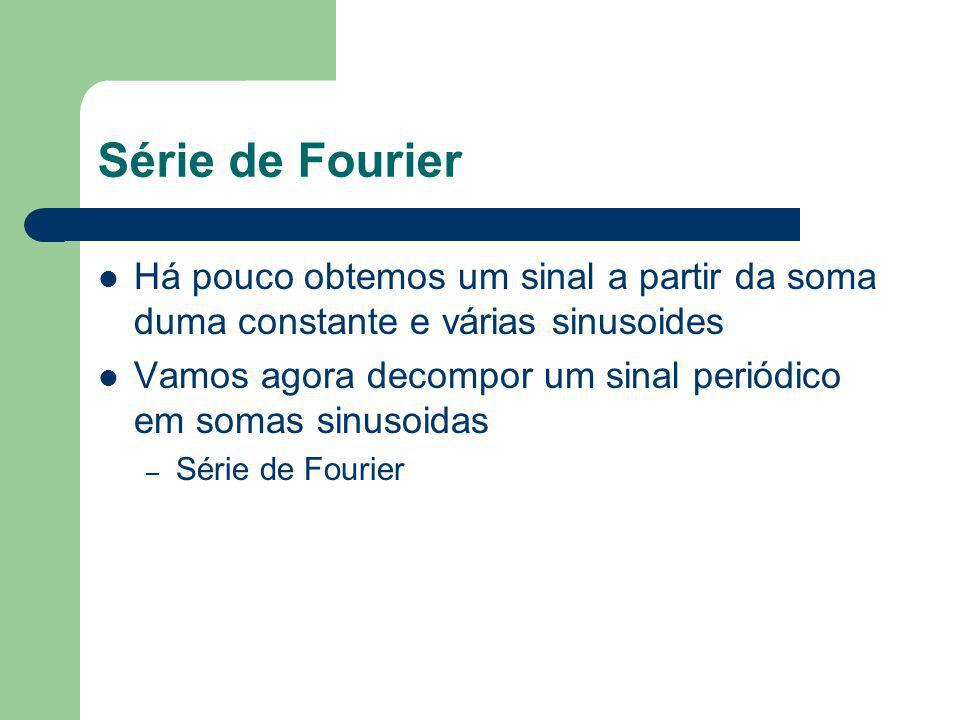 Série de Fourier Há pouco obtemos um sinal a partir da soma duma constante e várias sinusoides.
