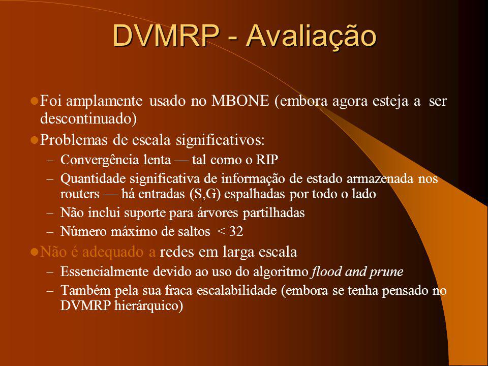 DVMRP - Avaliação Foi amplamente usado no MBONE (embora agora esteja a ser descontinuado) Problemas de escala significativos: