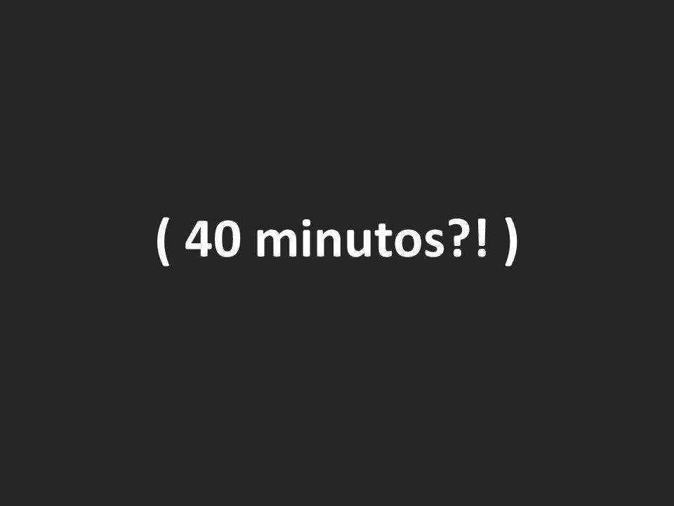 ( 40 minutos ! )
