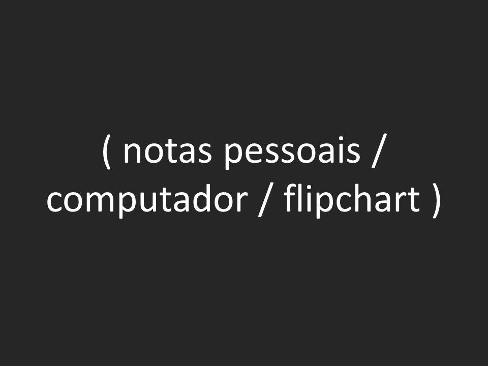 ( notas pessoais / computador / flipchart )