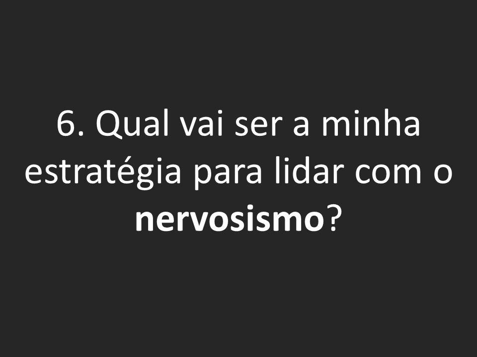 6. Qual vai ser a minha estratégia para lidar com o nervosismo