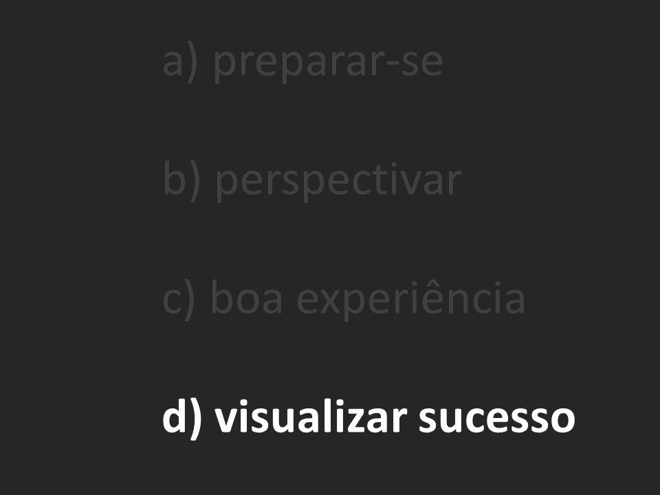 a) preparar-se b) perspectivar c) boa experiência d) visualizar sucesso