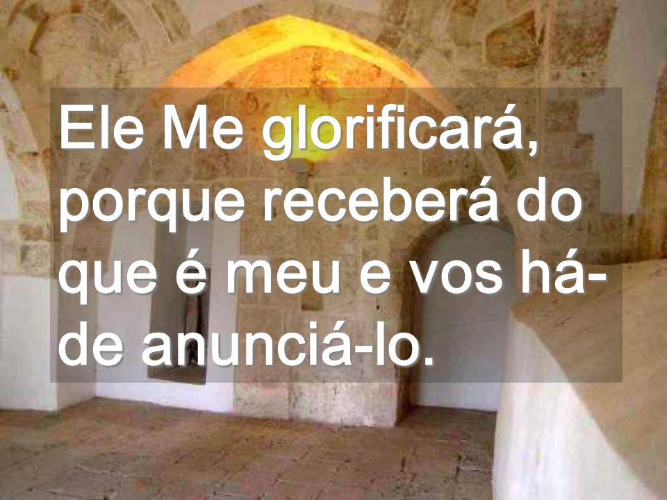 Ele Me glorificará, porque receberá do que é meu e vos há-de anunciá-lo.