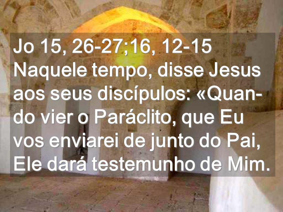 Jo 15, 26-27;16, 12-15 Naquele tempo, disse Jesus aos seus discípulos: «Quan-do vier o Paráclito, que Eu vos enviarei de junto do Pai, Ele dará testemunho de Mim.