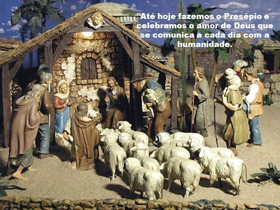 Até hoje fazemos o Presépio e celebramos o amor de Deus que se comunica a cada dia com a humanidade.