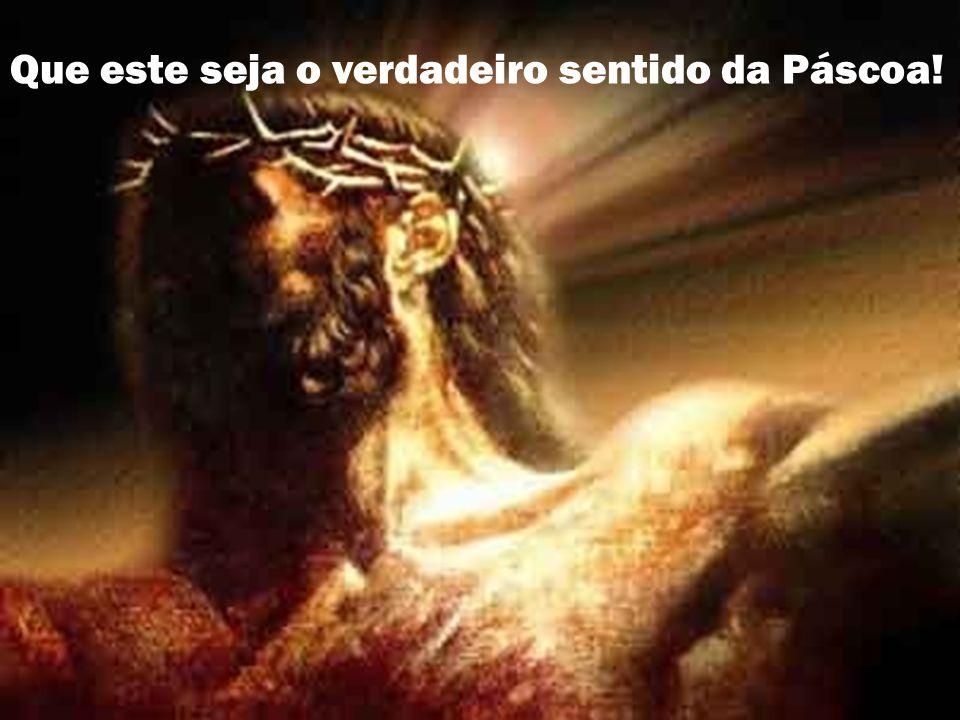 Que este seja o verdadeiro sentido da Páscoa!