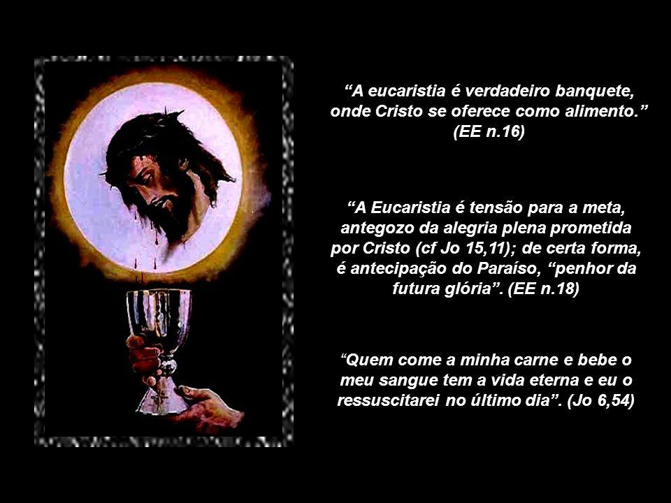 A eucaristia é verdadeiro banquete, onde Cristo se oferece como alimento. (EE n.16)