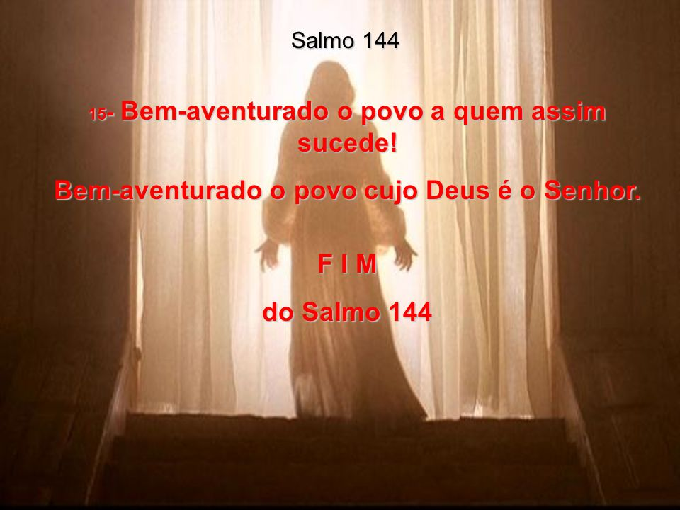 Bem-aventurado o povo cujo Deus é o Senhor. F I M do Salmo 144