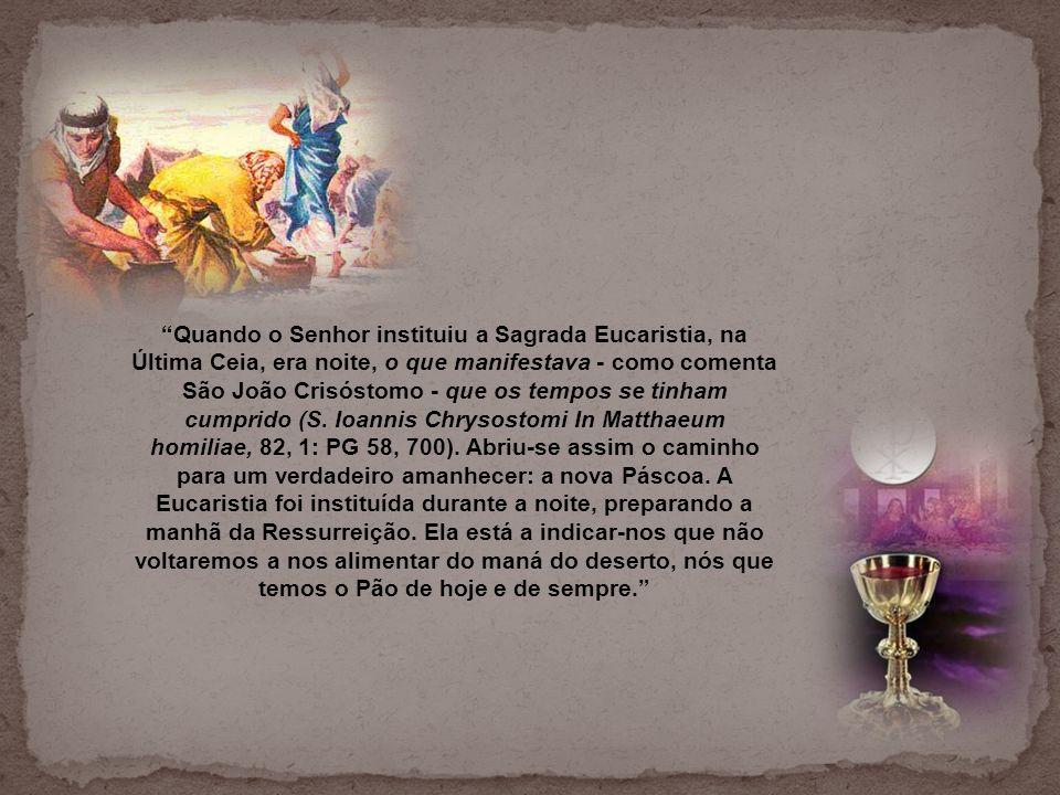 Quando o Senhor instituiu a Sagrada Eucaristia, na Última Ceia, era noite, o que manifestava - como comenta São João Crisóstomo - que os tempos se tinham cumprido (S.