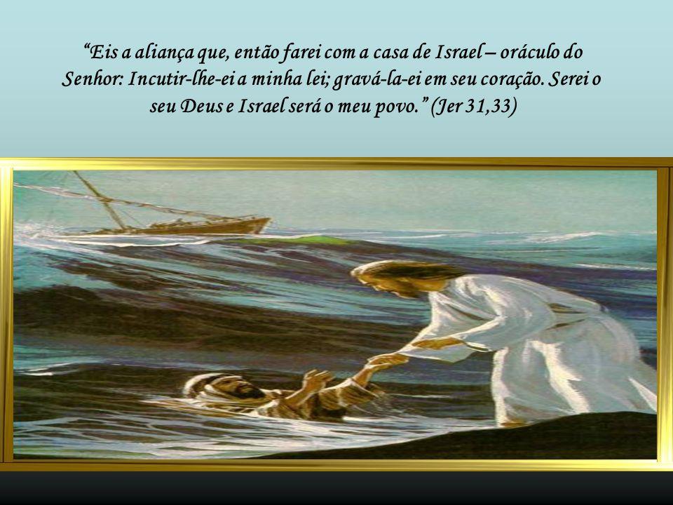 Eis a aliança que, então farei com a casa de Israel – oráculo do Senhor: Incutir-lhe-ei a minha lei; gravá-la-ei em seu coração.